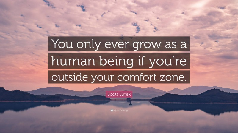 """Scott Jurek Quote: """"You only ever grow as a human being if you're outside your comfort zone."""""""