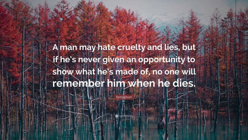 """Xenophon Quote: """"A man may hate cruelty and lies, but if he's never given an opportunity to show what he's made of, no one will remember him when he dies."""""""