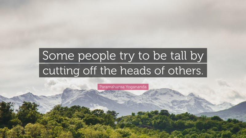 """Paramahansa Yogananda Quote: """"Some people try to be tall by cutting off the heads of others."""""""