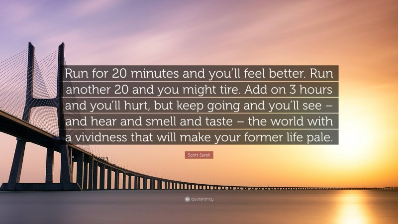 """Scott Jurek Quote: """"Run for 20 minutes and you'll feel better. Run another 20 and you might tire. Add on 3 hours and you'll hurt, but keep going and you'll see – and hear and smell and taste – the world with a vividness that will make your former life pale."""""""
