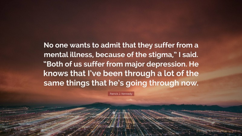 """Patrick J. Kennedy Quote: """"No one wants to admit that they suffer from a mental illness, because of the stigma,"""" I said. """"Both of us suffer from major depression. He knows that I've been through a lot of the same things that he's going through now."""""""