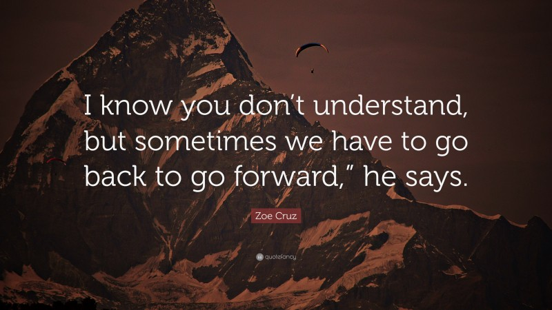 """Zoe Cruz Quote: """"I know you don't understand, but sometimes we have to go back to go forward,"""" he says."""""""