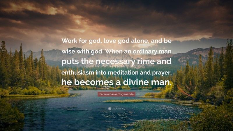 """Paramahansa Yogananda Quote: """"Work for god, love god alone, and be wise with god. When an ordinary man puts the necessary rime and enthusiasm into meditation and prayer, he becomes a divine man."""""""