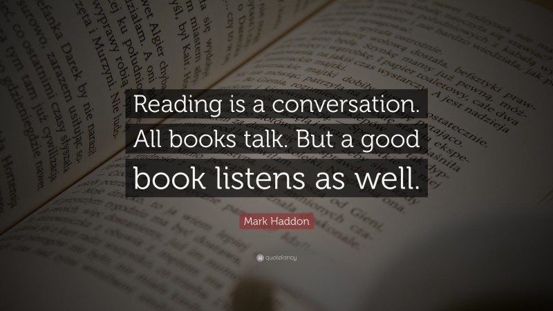 """Reading Quotes: """"Reading is a conversation. All books talk. But a good book listens as well."""" — Mark Haddon"""