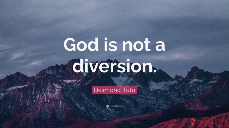 """Desmond Tutu Quote: """"God is not a diversion."""""""