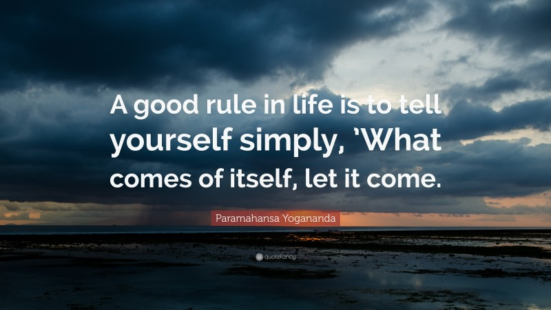 """Paramahansa Yogananda Quote: """"A good rule in life is to tell yourself simply, 'What comes of itself, let it come."""""""