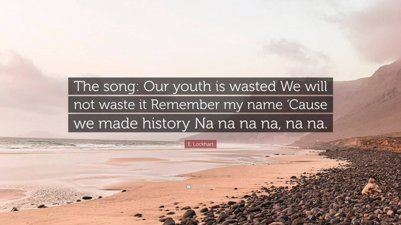 """E. Lockhart Quote: """"The song: Our youth is wasted We will not waste it Remember my name 'Cause we made history Na na na na, na na."""""""