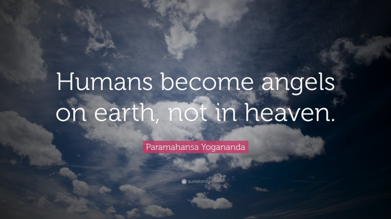 """Paramahansa Yogananda Quote: """"Humans become angels on earth, not in heaven."""""""