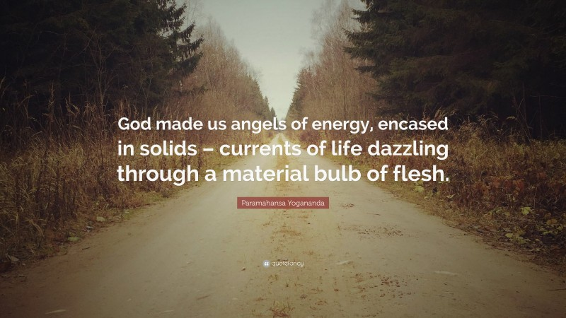 """Paramahansa Yogananda Quote: """"God made us angels of energy, encased in solids – currents of life dazzling through a material bulb of flesh."""""""