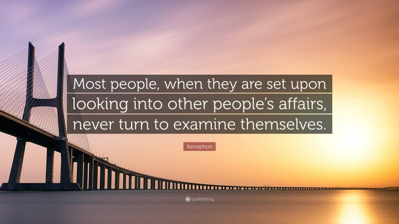 """Xenophon Quote: """"Most people, when they are set upon looking into other people's affairs, never turn to examine themselves."""""""