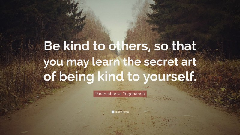 """Paramahansa Yogananda Quote: """"Be kind to others, so that you may learn the secret art of being kind to yourself."""""""