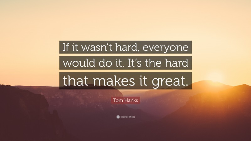 """Tom Hanks Quote: """"If it wasn't hard, everyone would do it. It's the hard that makes it great."""""""