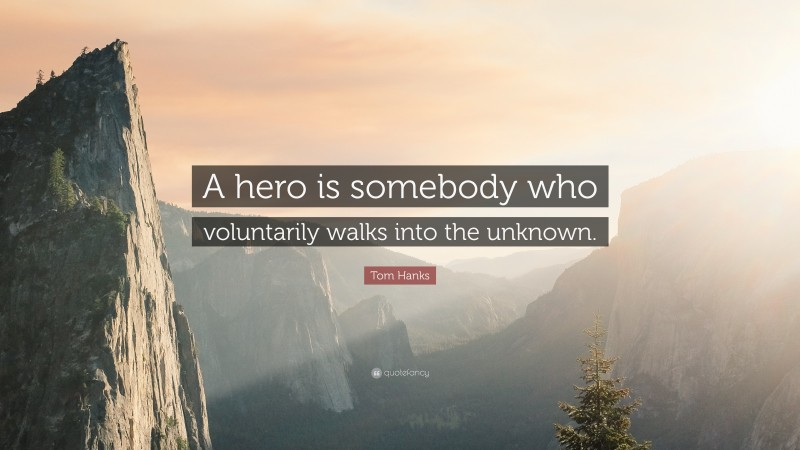 """Tom Hanks Quote: """"A hero is somebody who voluntarily walks into the unknown."""""""