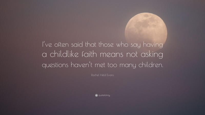 """Rachel Held Evans Quote: """"I've often said that those who say having a childlike faith means not asking questions haven't met too many children."""""""