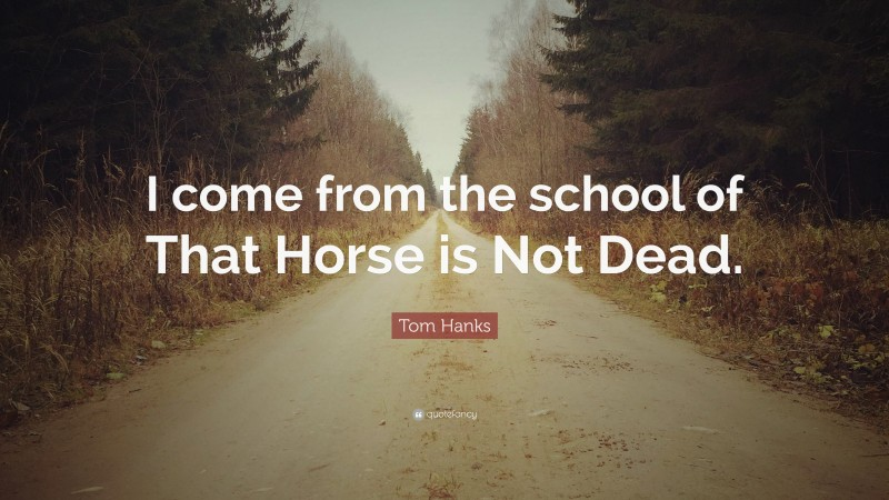 """Tom Hanks Quote: """"I come from the school of That Horse is Not Dead."""""""