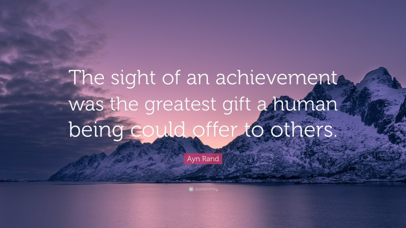 """Ayn Rand Quote: """"The sight of an achievement was the greatest gift a human being could offer to others."""""""