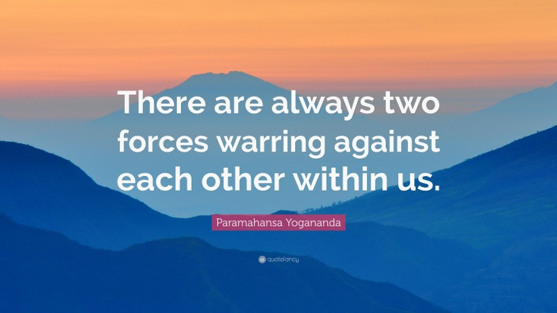 """Paramahansa Yogananda Quote: """"There are always two forces warring against each other within us."""""""