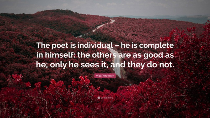 """Walt Whitman Quote: """"The poet is individual – he is complete in himself: the others are as good as he; only he sees it, and they do not."""""""