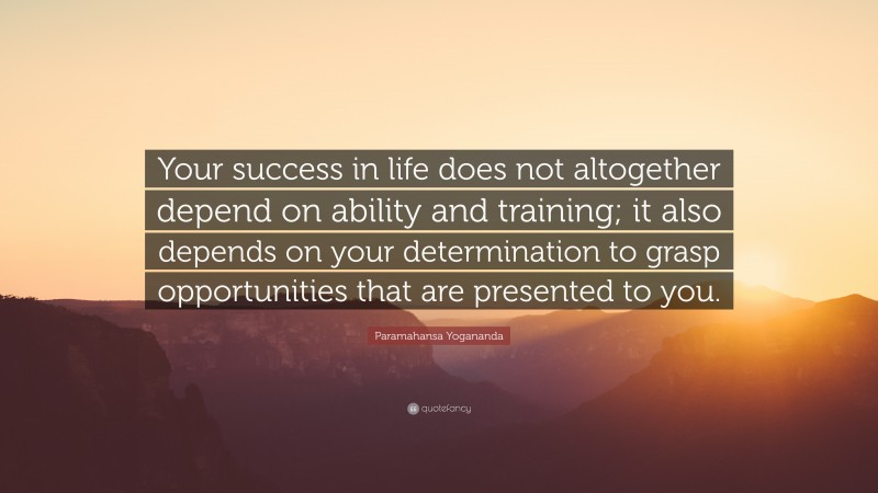 """Paramahansa Yogananda Quote: """"Your success in life does not altogether depend on ability and training; it also depends on your determination to grasp opportunities that are presented to you."""""""