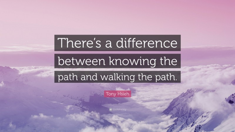 """Tony Hsieh Quote: """"There's a difference between knowing the path and walking the path."""""""