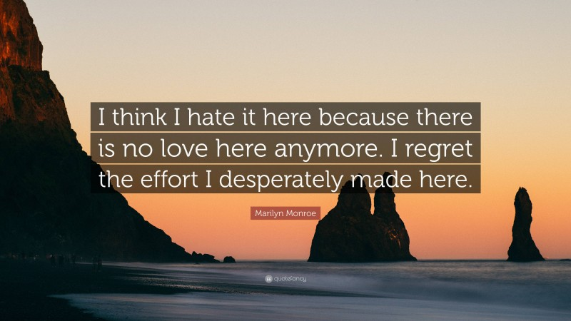 """Marilyn Monroe Quote: """"I think I hate it here because there is no love here anymore. I regret the effort I desperately made here."""""""