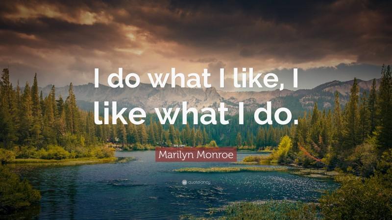"Marilyn Monroe Quote: ""I do what I like, I like what I do."""