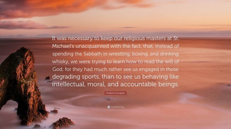 """Frederick Douglass Quote: """"It was necessary to keep our religious masters at St. Michael's unacquainted with the fact, that, instead of spending the Sabbath in wrestling, boxing, and drinking whisky, we were trying to learn how to read the will of God; for they had much rather see us engaged in those degrading sports, than to see us behaving like intellectual, moral, and accountable beings."""""""