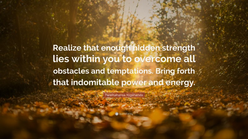 """Paramahansa Yogananda Quote: """"Realize that enough hidden strength lies within you to overcome all obstacles and temptations. Bring forth that indomitable power and energy."""""""