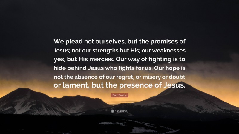 """Zack Eswine Quote: """"We plead not ourselves, but the promises of Jesus; not our strengths but His; our weaknesses yes, but His mercies. Our way of fighting is to hide behind Jesus who fights for us. Our hope is not the absence of our regret, or misery or doubt or lament, but the presence of Jesus."""""""