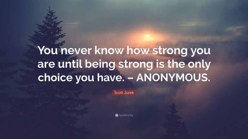"""Scott Jurek Quote: """"You never know how strong you are until being strong is the only choice you have. – ANONYMOUS."""""""