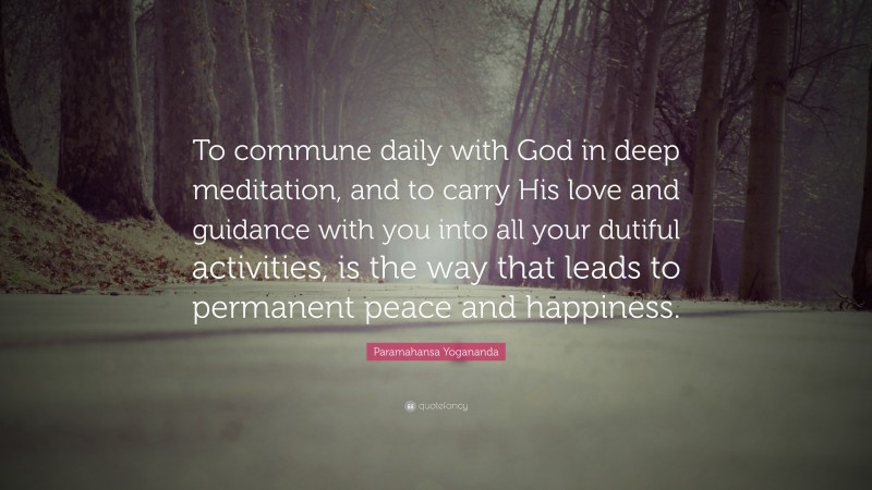 """Paramahansa Yogananda Quote: """"To commune daily with God in deep meditation, and to carry His love and guidance with you into all your dutiful activities, is the way that leads to permanent peace and happiness."""""""