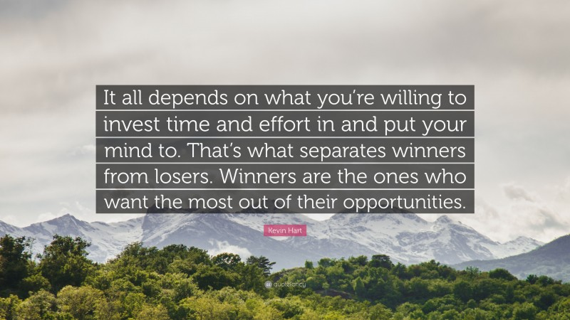 """Kevin Hart Quote: """"It all depends on what you're willing to invest time and effort in and put your mind to. That's what separates winners from losers. Winners are the ones who want the most out of their opportunities."""""""