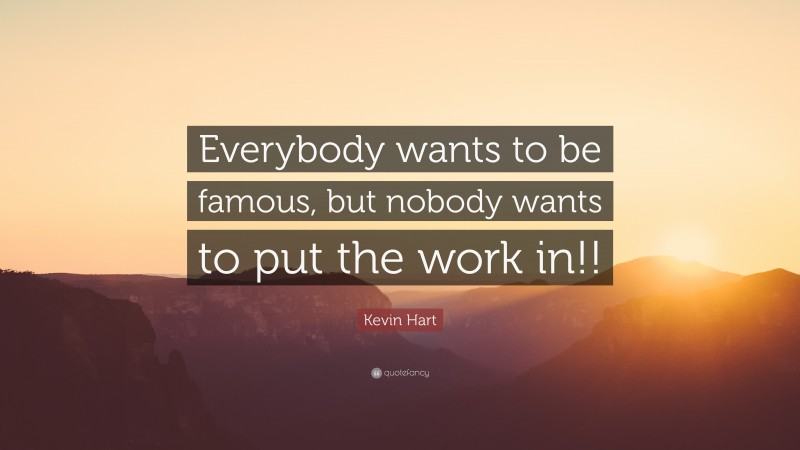 """Kevin Hart Quote: """"Everybody wants to be famous, but nobody wants to put the work in!!"""""""
