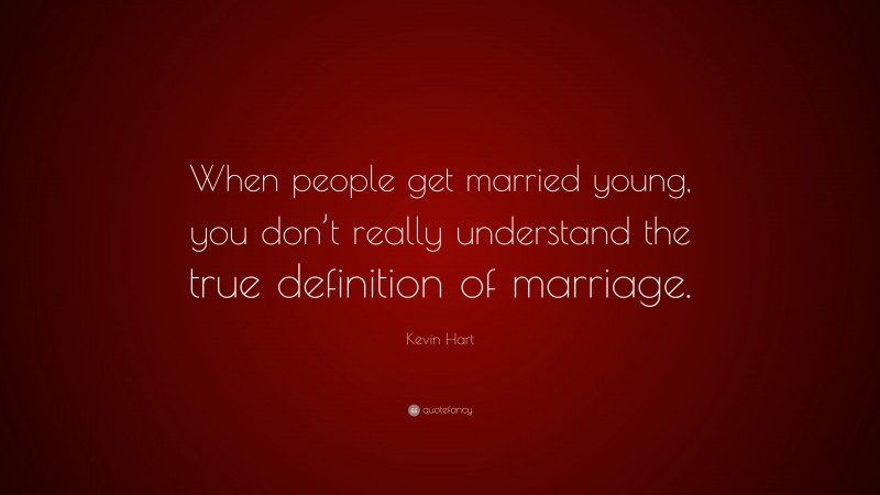 """Kevin Hart Quote: """"When people get married young, you don't really understand the true definition of marriage."""""""