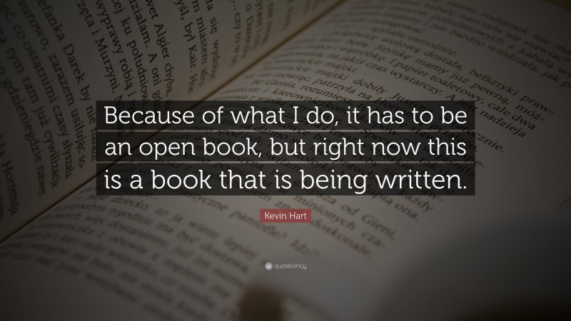 """Kevin Hart Quote: """"Because of what I do, it has to be an open book, but right now this is a book that is being written."""""""
