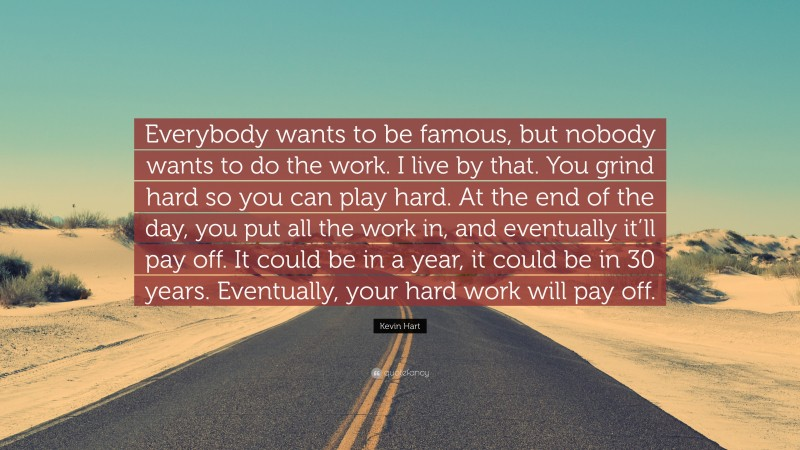 """Kevin Hart Quote: """"Everybody wants to be famous, but nobody wants to do the work. I live by that. You grind hard so you can play hard. At the end of the day, you put all the work in, and eventually it'll pay off. It could be in a year, it could be in 30 years. Eventually, your hard work will pay off."""""""