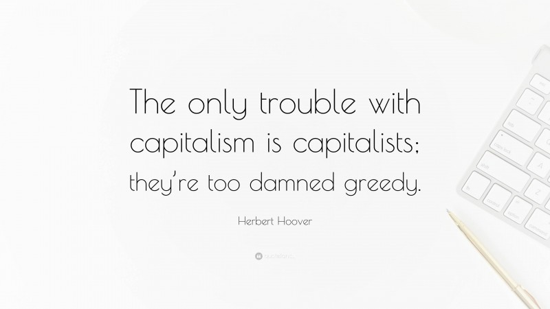 """Herbert Hoover Quote: """"The only trouble with capitalism is capitalists; they're too damned greedy."""""""