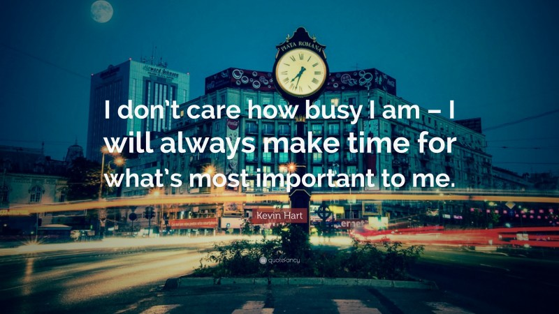 """Kevin Hart Quote: """"I don't care how busy I am – I will always make time for what's most important to me."""""""