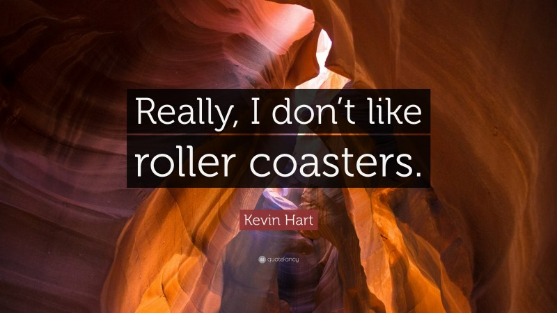 """Kevin Hart Quote: """"Really, I don't like roller coasters."""""""