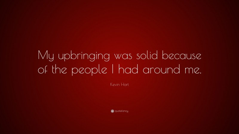 """Kevin Hart Quote: """"My upbringing was solid because of the people I had around me."""""""