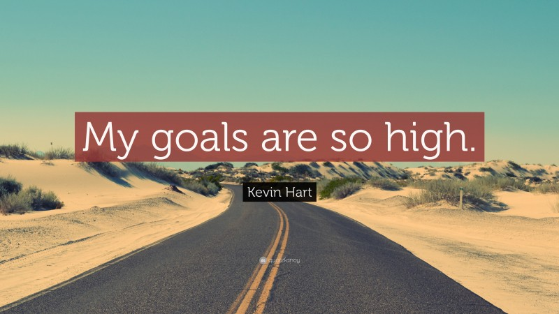 """Kevin Hart Quote: """"My goals are so high."""""""
