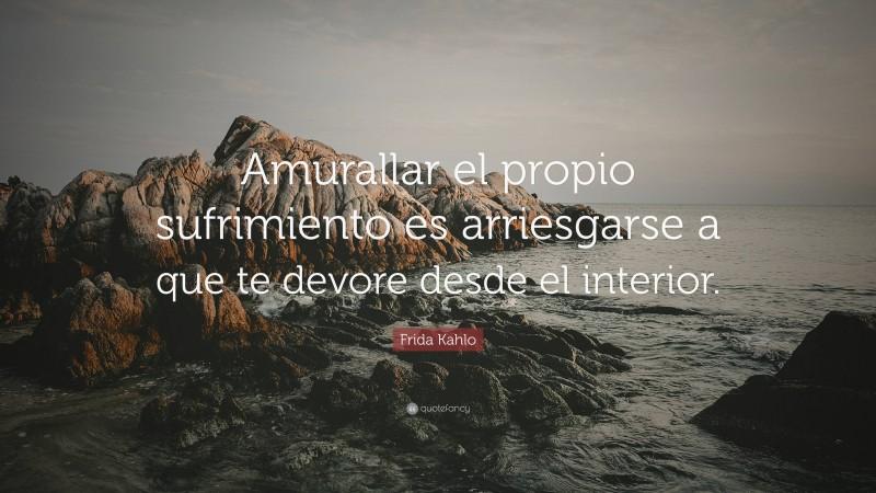 """Frida Kahlo Quote: """"Amurallar el propio sufrimiento es arriesgarse a que te devore desde el interior."""""""