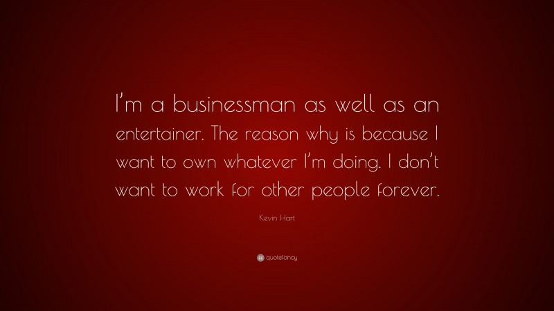 """Kevin Hart Quote: """"I'm a businessman as well as an entertainer. The reason why is because I want to own whatever I'm doing. I don't want to work for other people forever."""""""