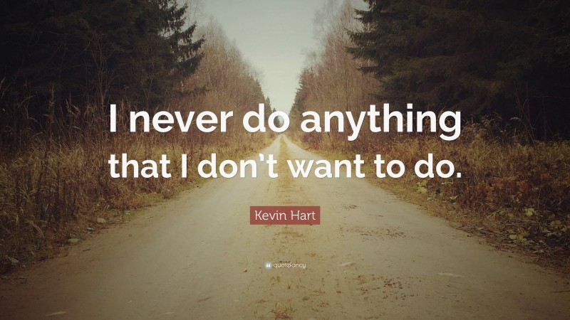 """Kevin Hart Quote: """"I never do anything that I don't want to do."""""""