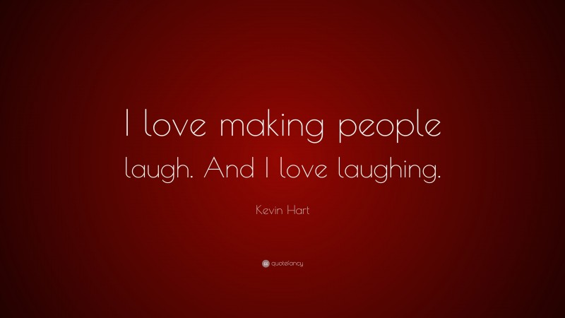 """Kevin Hart Quote: """"I love making people laugh. And I love laughing."""""""