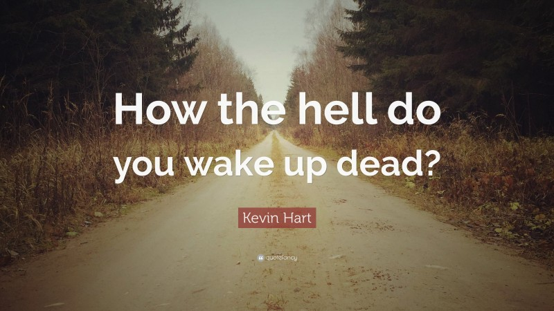 """Kevin Hart Quote: """"How the hell do you wake up dead?"""""""