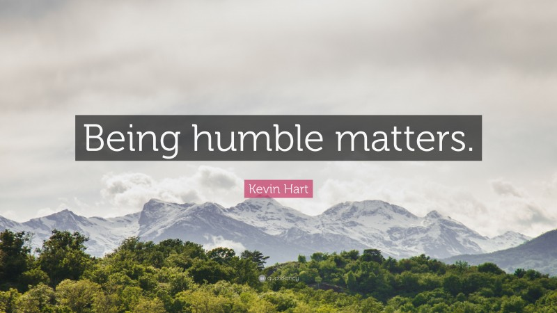 "Kevin Hart Quote: ""Being humble matters."""