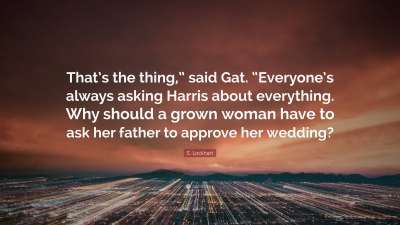 """E. Lockhart Quote: """"That's the thing,"""" said Gat. """"Everyone's always asking Harris about everything. Why should a grown woman have to ask her father to approve her wedding?"""""""