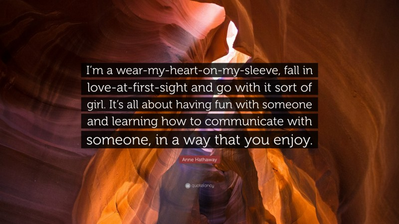 """Fun Quotes: """"I'm a wear-my-heart-on-my-sleeve, fall in love-at-first-sight and go with it sort of girl. It's all about having fun with someone and learning how to communicate with someone, in a way that you enjoy."""" — Anne Hathaway"""