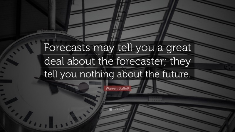 """Warren Buffett Quote: """"Forecasts may tell you a great deal about the forecaster; they tell you nothing about the future."""""""